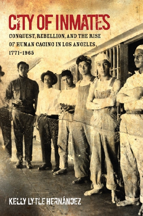 City of Inmates Conquest, Rebellion, and the Rise of Human Caging in Los Angeles, 1771–1965