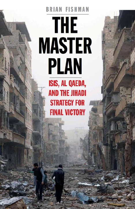 The Master Plan: ISIS, al-Qaeda, and the Jihadi Strategy for Final Victory by Brian Fishman